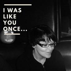 I was like you once….